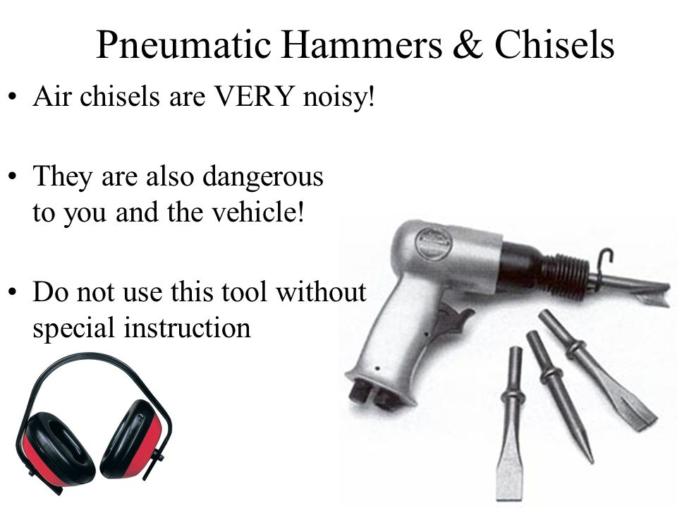 Air chisels are VERY noisy. They are also dangerous to you and the vehicle.