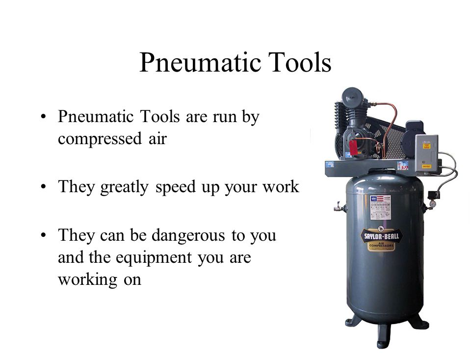 Pneumatic Tools are run by compressed air They greatly speed up your work They can be dangerous to you and the equipment you are working on