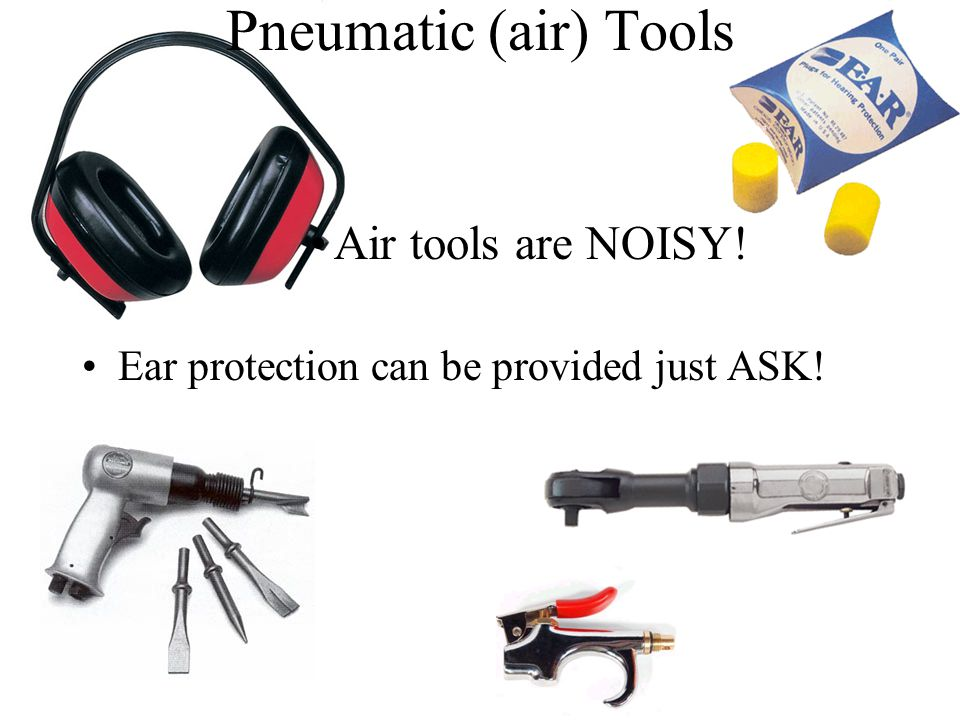 Pneumatic (air) Tools Air tools are NOISY! Ear protection can be provided just ASK!