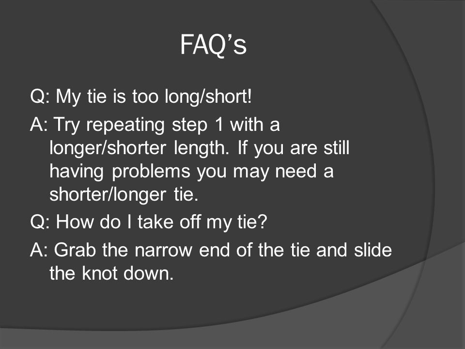 FAQ's Q: My tie is too long/short. A: Try repeating step 1 with a longer/shorter length.