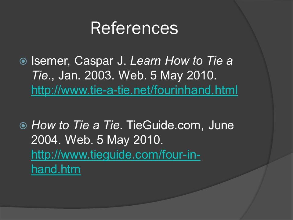 References  Isemer, Caspar J. Learn How to Tie a Tie., Jan. 2003. Web. 5 May 2010. http://www.tie-a-tie.net/fourinhand.html http://www.tie-a-tie.net/