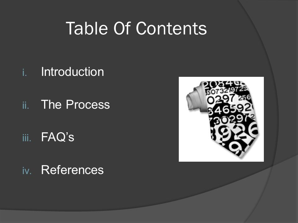 Table Of Contents i. Introduction ii. The Process iii. FAQ's iv. References