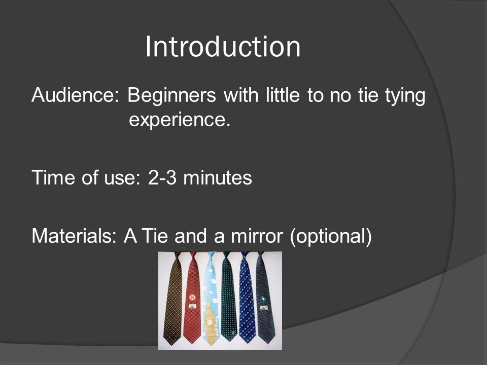 Introduction Audience: Beginners with little to no tie tying experience. Time of use: 2-3 minutes Materials: A Tie and a mirror (optional)