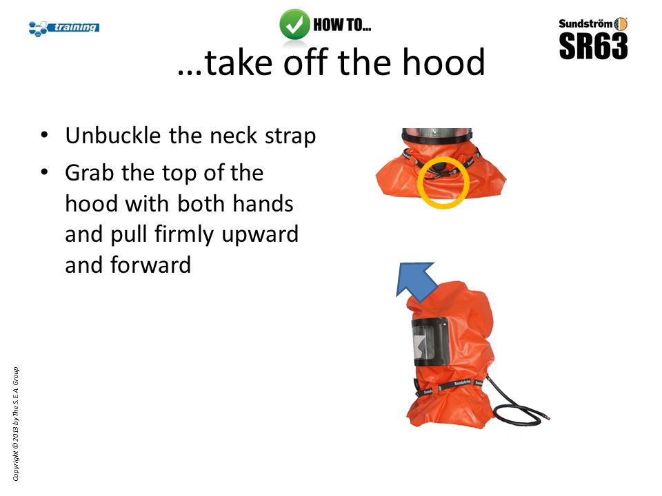 Unbuckle the neck strap Grab the top of the hood with both hands and pull firmly upward and forward Copyright © 2013 by The S.E.A.