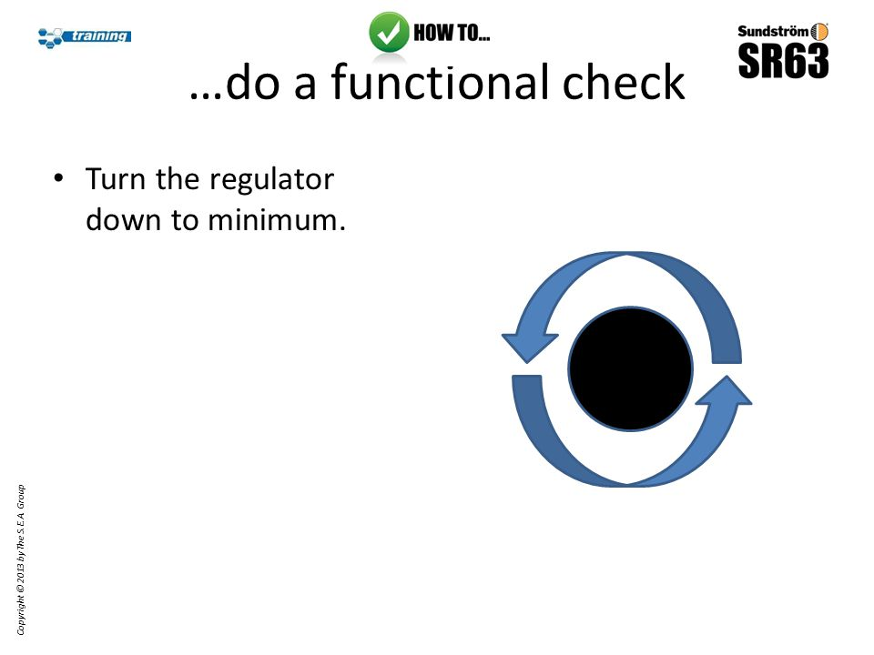 …do a functional check Turn the regulator down to minimum. Copyright © 2013 by The S.E.A. Group