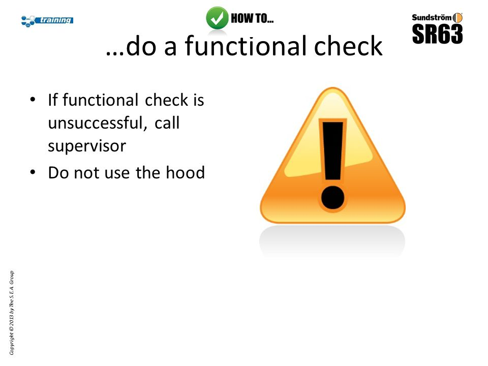…do a functional check If functional check is unsuccessful, call supervisor Do not use the hood Copyright © 2013 by The S.E.A.