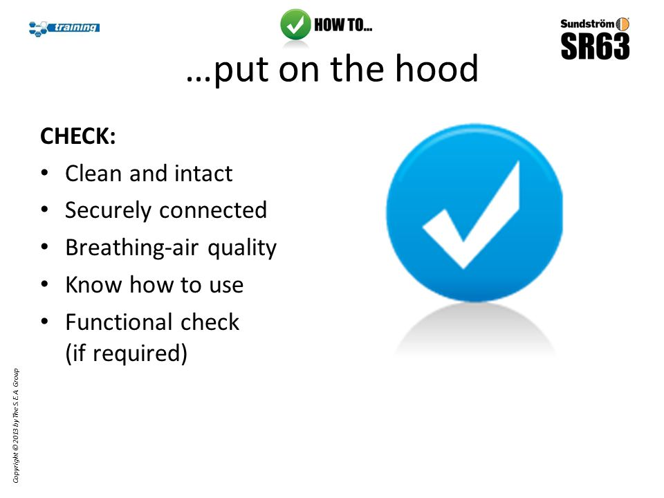 …do a functional check Place hood into test bag Seal off the bag around the hose Copyright © 2013 by The S.E.A.