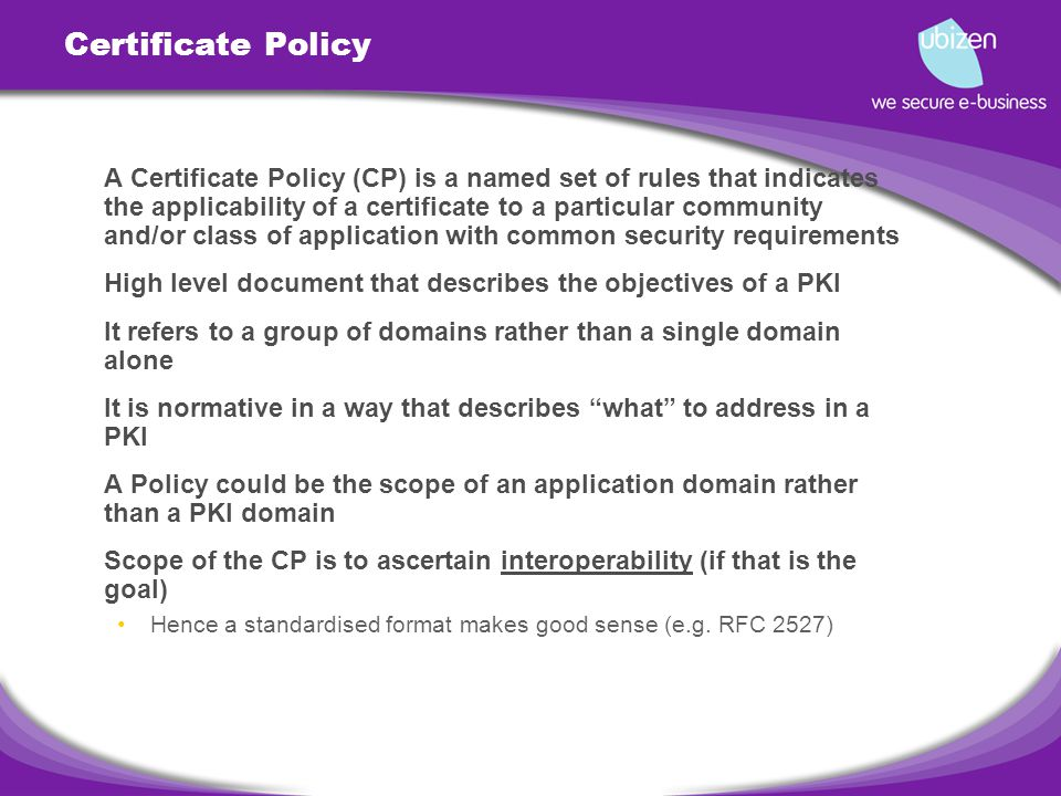 Certificate Policy A Certificate Policy (CP) is a named set of rules that indicates the applicability of a certificate to a particular community and/or class of application with common security requirements High level document that describes the objectives of a PKI It refers to a group of domains rather than a single domain alone It is normative in a way that describes what to address in a PKI A Policy could be the scope of an application domain rather than a PKI domain Scope of the CP is to ascertain interoperability (if that is the goal) Hence a standardised format makes good sense (e.g.