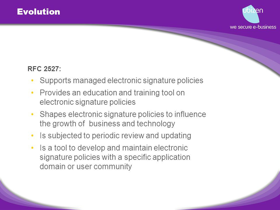 Evolution RFC 2527: Supports managed electronic signature policies Provides an education and training tool on electronic signature policies Shapes electronic signature policies to influence the growth of business and technology Is subjected to periodic review and updating Is a tool to develop and maintain electronic signature policies with a specific application domain or user community