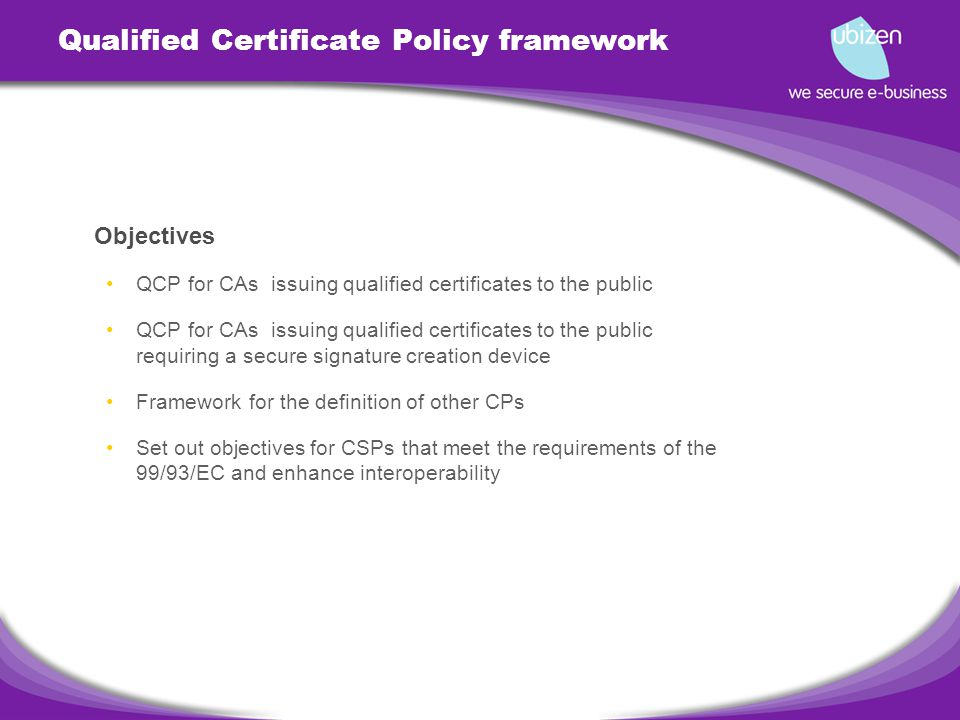 Qualified Certificate Policy framework Objectives QCP for CAs issuing qualified certificates to the public QCP for CAs issuing qualified certificates to the public requiring a secure signature creation device Framework for the definition of other CPs Set out objectives for CSPs that meet the requirements of the 99/93/EC and enhance interoperability