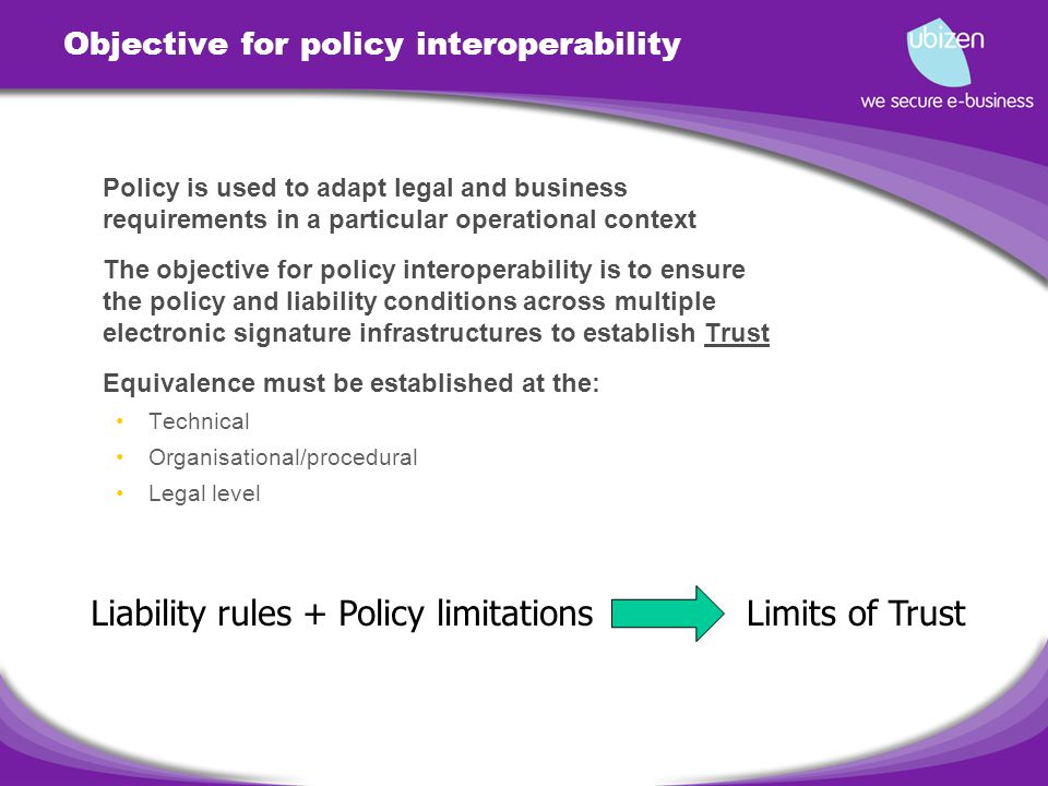 Objective for policy interoperability Policy is used to adapt legal and business requirements in a particular operational context The objective for policy interoperability is to ensure the policy and liability conditions across multiple electronic signature infrastructures to establish Trust Equivalence must be established at the: Technical Organisational/procedural Legal level Liability rules + Policy limitationsLimits of Trust