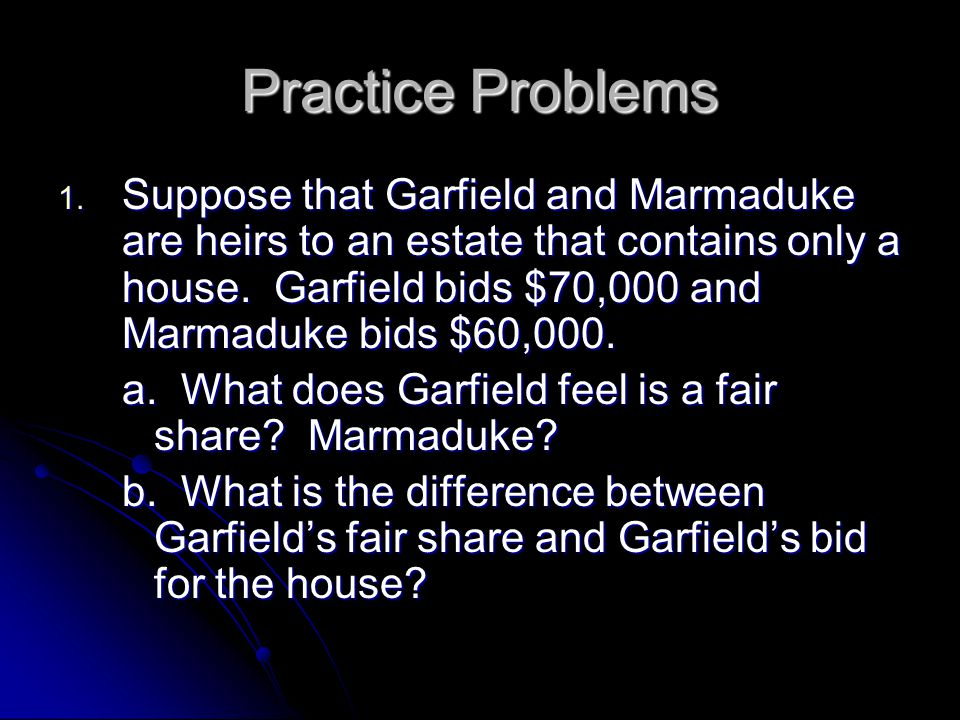 Practice Problems 1. Suppose that Garfield and Marmaduke are heirs to an estate that contains only a house. Garfield bids $70,000 and Marmaduke bids $