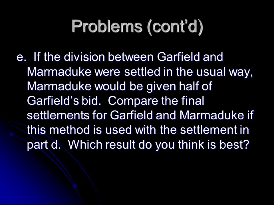 Problems (cont'd) e. If the division between Garfield and Marmaduke were settled in the usual way, Marmaduke would be given half of Garfield's bid. Co
