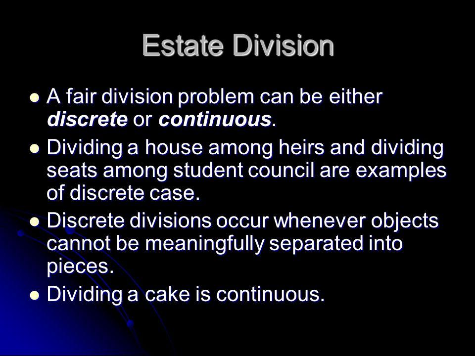 Estate Division A fair division problem can be either discrete or continuous. A fair division problem can be either discrete or continuous. Dividing a