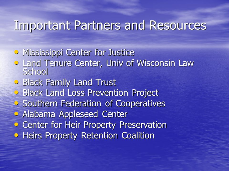 Important Partners and Resources Mississippi Center for Justice Mississippi Center for Justice Land Tenure Center, Univ of Wisconsin Law School Land Tenure Center, Univ of Wisconsin Law School Black Family Land Trust Black Family Land Trust Black Land Loss Prevention Project Black Land Loss Prevention Project Southern Federation of Cooperatives Southern Federation of Cooperatives Alabama Appleseed Center Alabama Appleseed Center Center for Heir Property Preservation Center for Heir Property Preservation Heirs Property Retention Coalition Heirs Property Retention Coalition