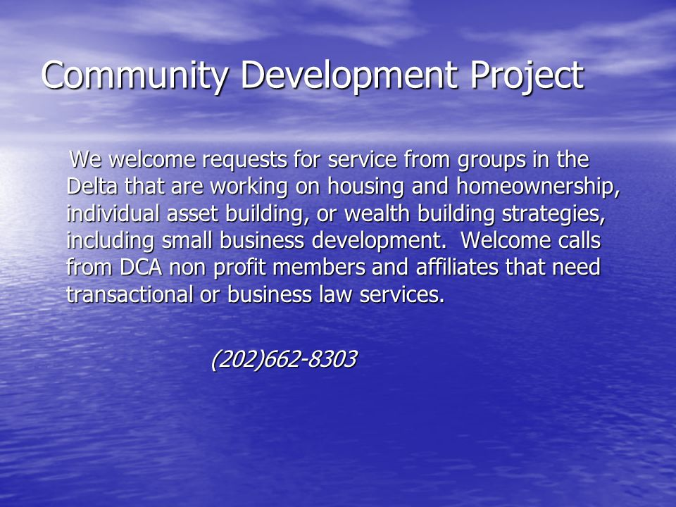 Community Development Project We welcome requests for service from groups in the Delta that are working on housing and homeownership, individual asset building, or wealth building strategies, including small business development.