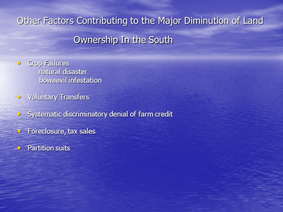 Other Factors Contributing to the Major Diminution of Land Ownership In the South Crop Failures Crop Failures natural disaster natural disaster boweevil infestation boweevil infestation Voluntary Transfers Voluntary Transfers Systematic discriminatory denial of farm credit Systematic discriminatory denial of farm credit Foreclosure, tax sales Foreclosure, tax sales Partition suits Partition suits