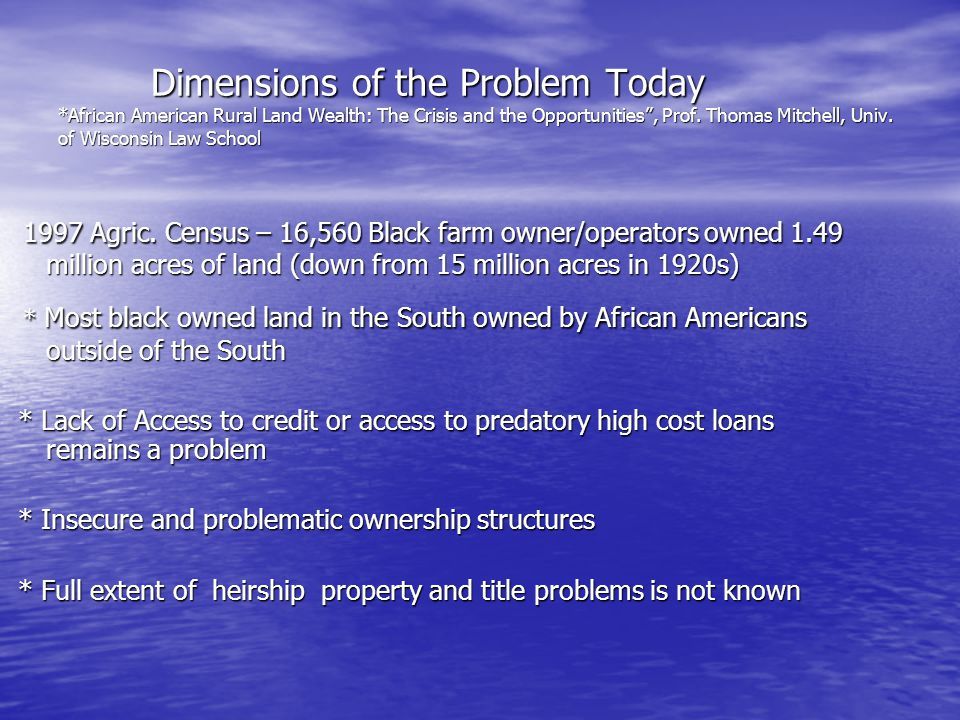 Dimensions of the Problem Today *African American Rural Land Wealth: The Crisis and the Opportunities , Prof.
