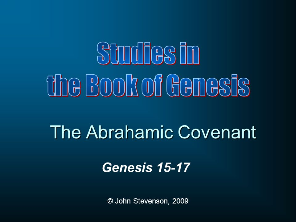 Genesis 15-17 © John Stevenson, 2009 The Abrahamic Covenant