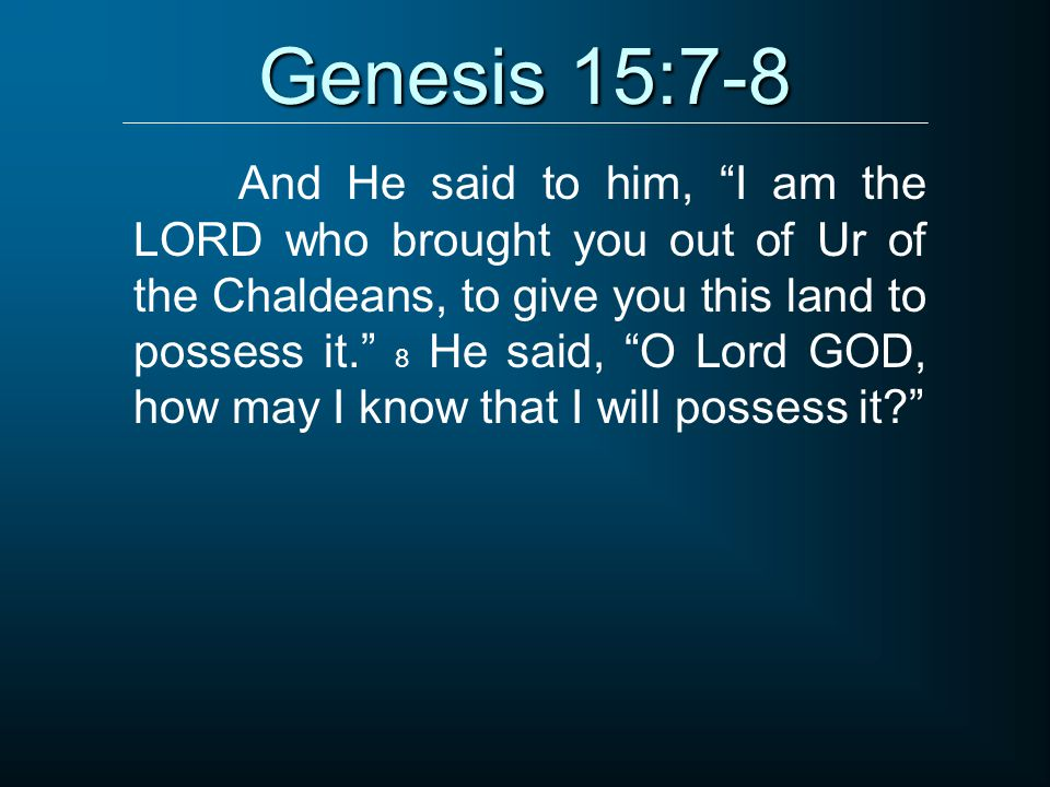 "Genesis 15:7-8 And He said to him, ""I am the LORD who brought you out of Ur of the Chaldeans, to give you this land to possess it."" 8 He said, ""O Lord"