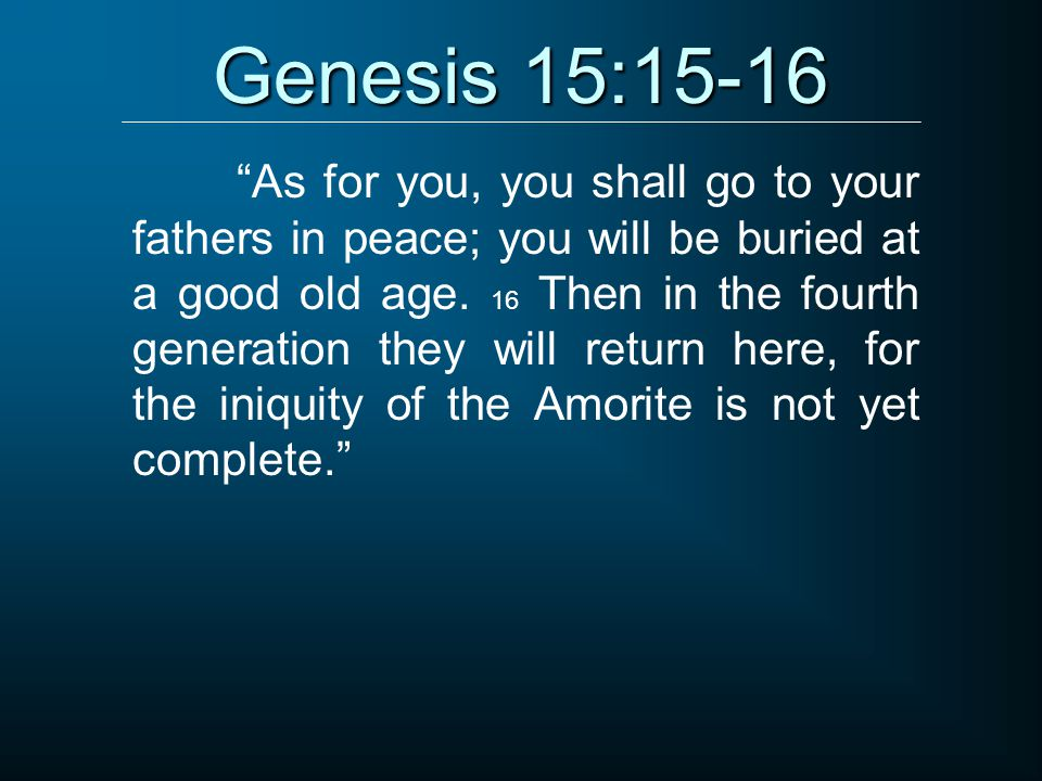 "Genesis 15:15-16 ""As for you, you shall go to your fathers in peace; you will be buried at a good old age. 16 Then in the fourth generation they will"