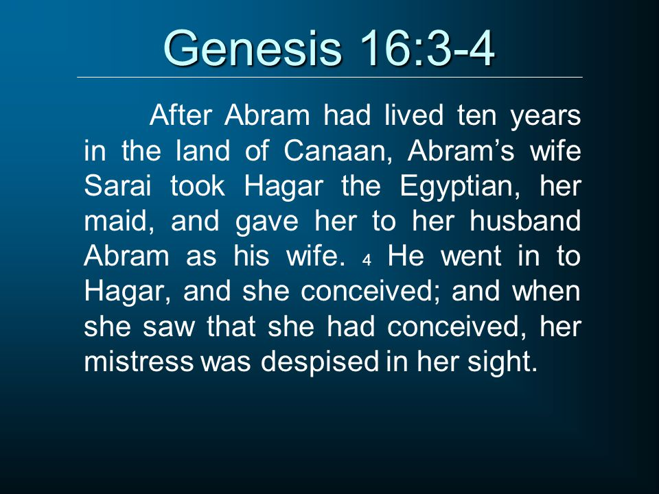 Genesis 16:3-4 After Abram had lived ten years in the land of Canaan, Abram's wife Sarai took Hagar the Egyptian, her maid, and gave her to her husban