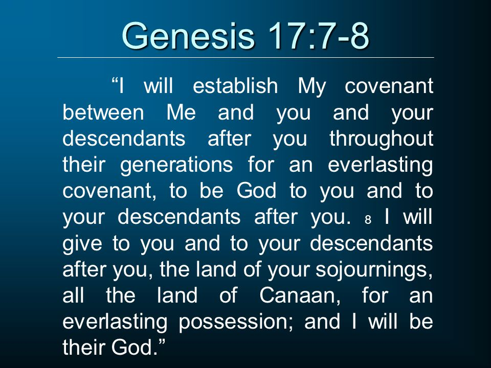 "Genesis 17:7-8 ""I will establish My covenant between Me and you and your descendants after you throughout their generations for an everlasting covenan"