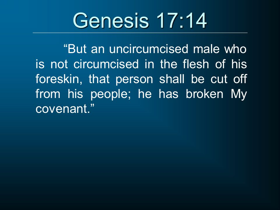 "Genesis 17:14 ""But an uncircumcised male who is not circumcised in the flesh of his foreskin, that person shall be cut off from his people; he has bro"