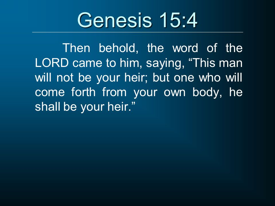 "Genesis 15:4 Then behold, the word of the LORD came to him, saying, ""This man will not be your heir; but one who will come forth from your own body, h"