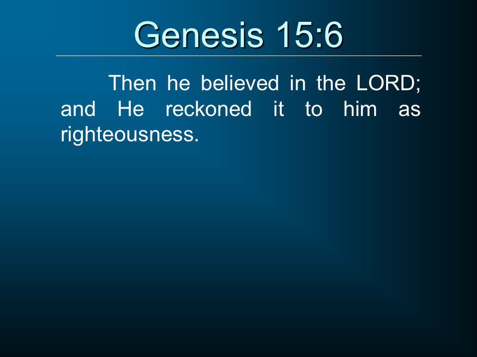 Genesis 15:6 Then he believed in the LORD; and He reckoned it to him as righteousness.