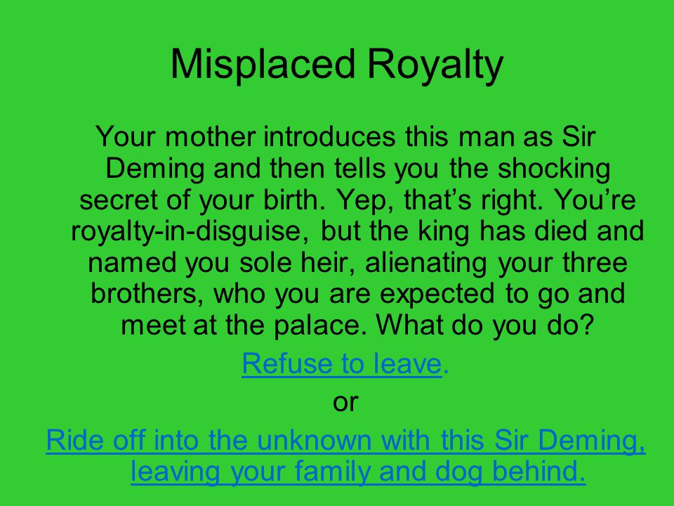 Misplaced Royalty Your mother introduces this man as Sir Deming and then tells you the shocking secret of your birth.