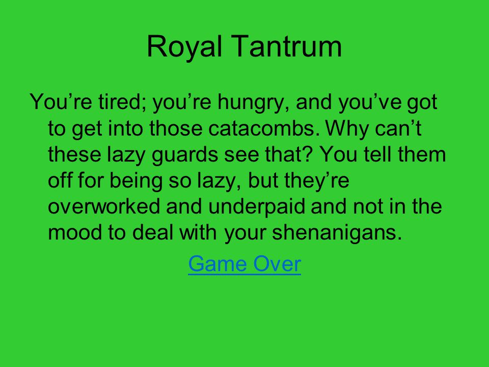 Royal Tantrum You're tired; you're hungry, and you've got to get into those catacombs.
