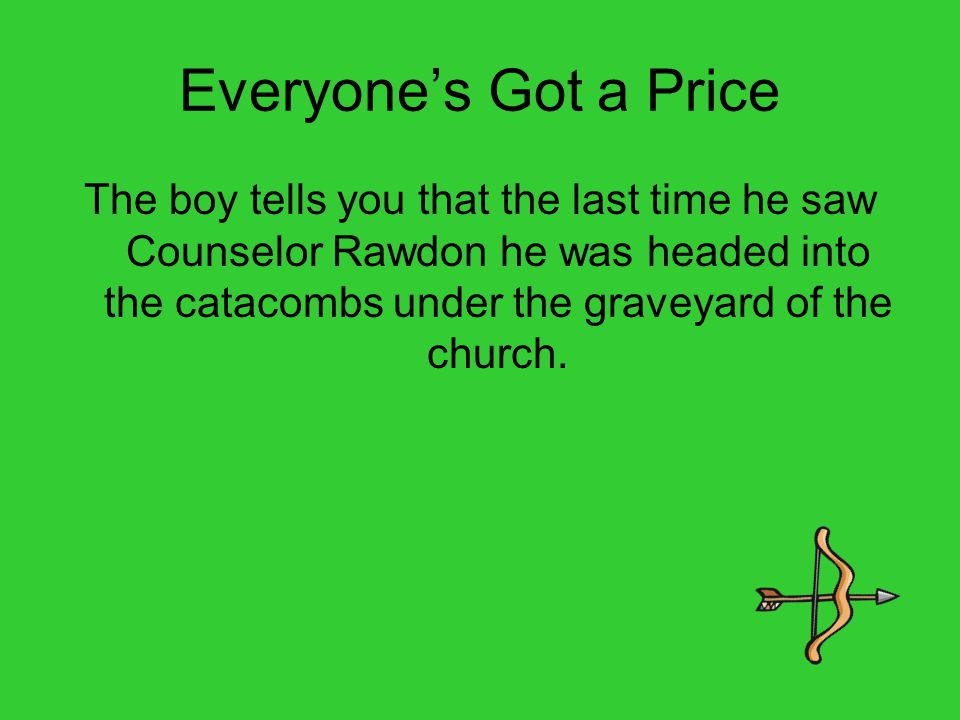 Everyone's Got a Price The boy tells you that the last time he saw Counselor Rawdon he was headed into the catacombs under the graveyard of the church.