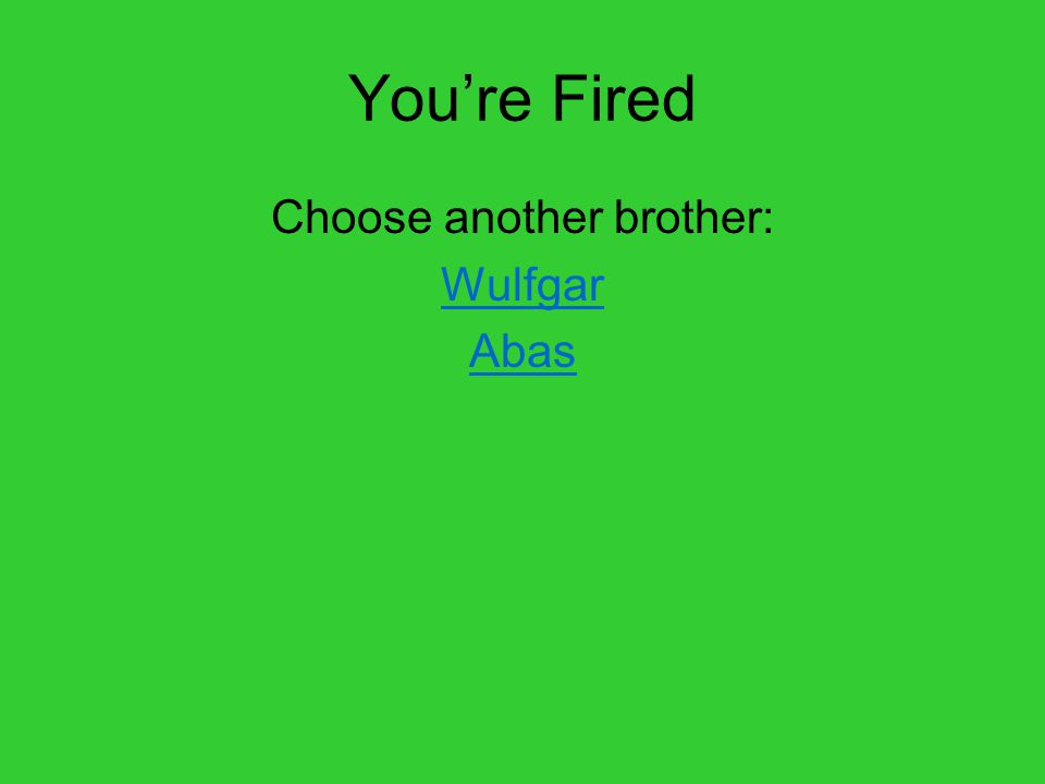 You're Fired Choose another brother: Wulfgar Abas