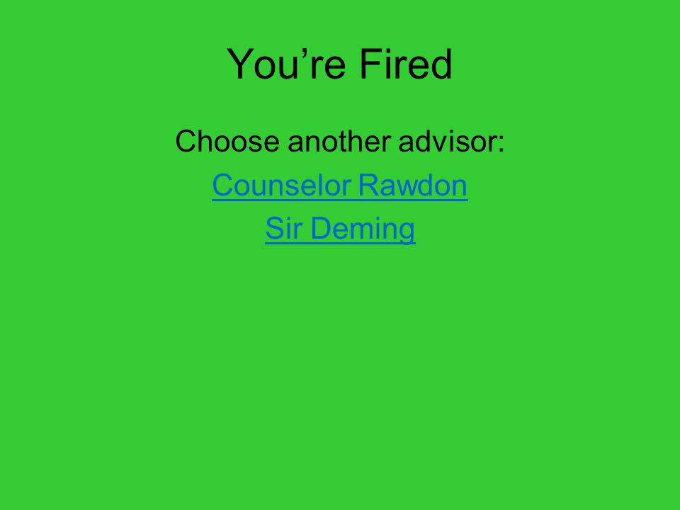 You're Fired Choose another advisor: Counselor Rawdon Sir Deming