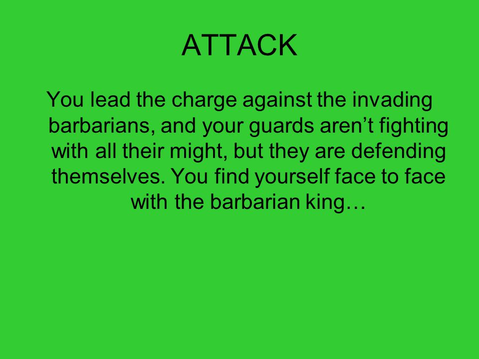 ATTACK You lead the charge against the invading barbarians, and your guards aren't fighting with all their might, but they are defending themselves.