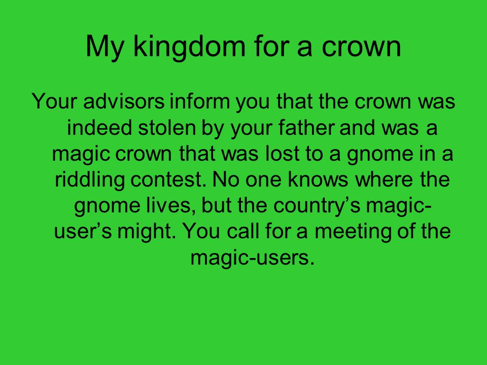 My kingdom for a crown Your advisors inform you that the crown was indeed stolen by your father and was a magic crown that was lost to a gnome in a riddling contest.