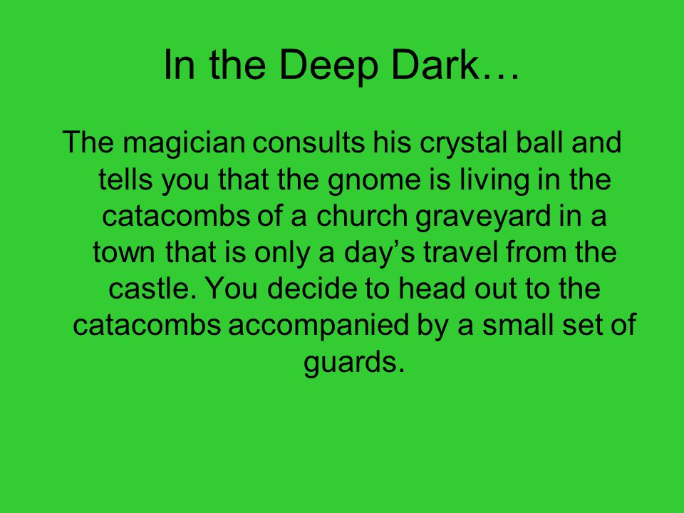 In the Deep Dark… The magician consults his crystal ball and tells you that the gnome is living in the catacombs of a church graveyard in a town that is only a day's travel from the castle.