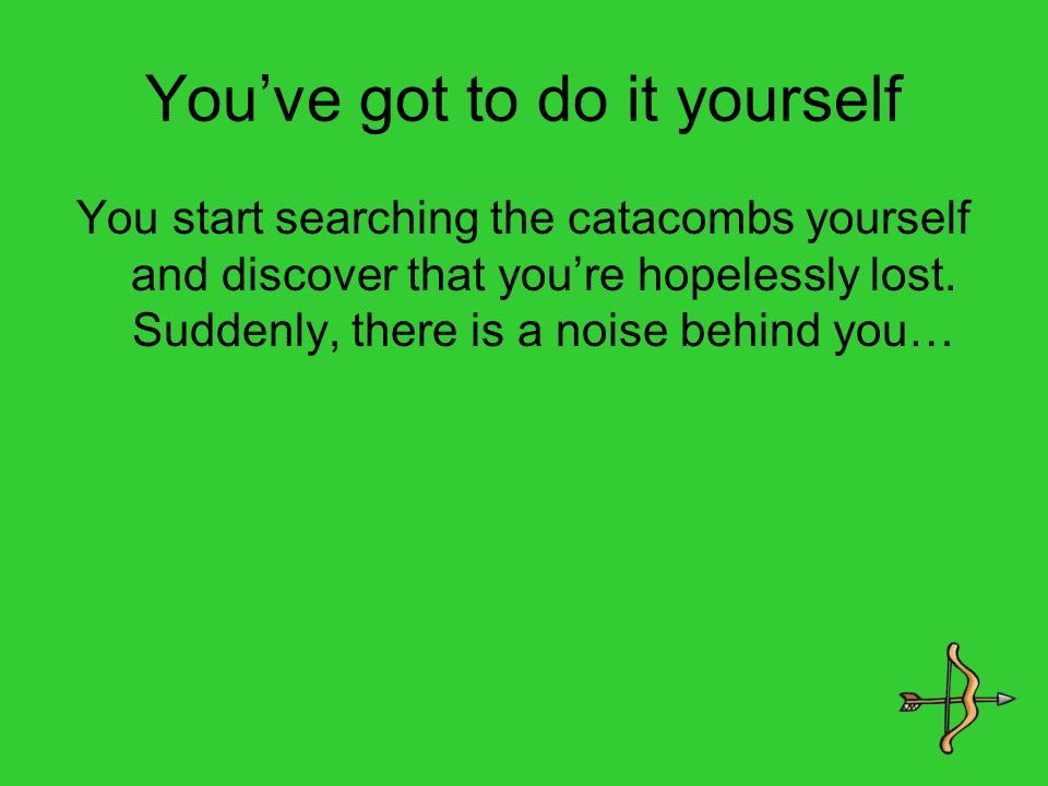 You've got to do it yourself You start searching the catacombs yourself and discover that you're hopelessly lost.
