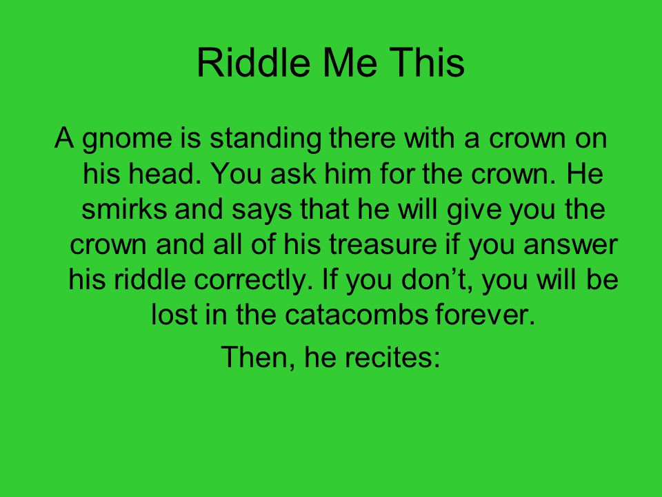 Riddle Me This A gnome is standing there with a crown on his head.
