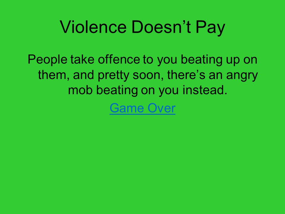 Violence Doesn't Pay People take offence to you beating up on them, and pretty soon, there's an angry mob beating on you instead.