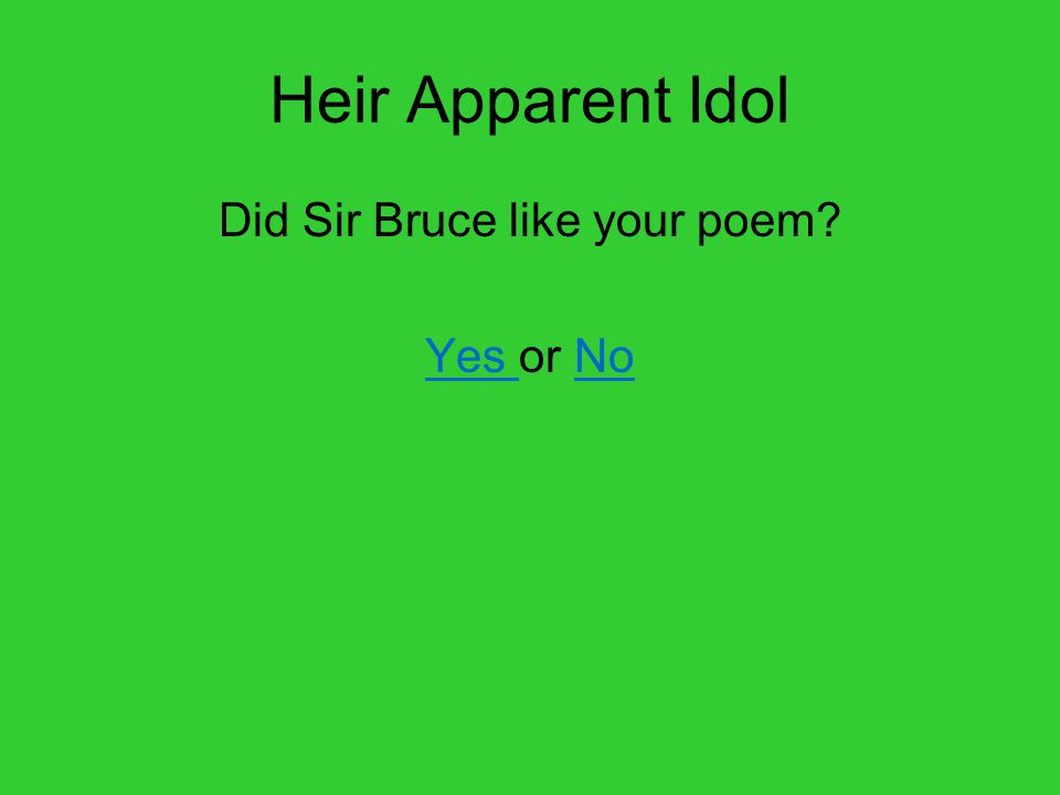 Heir Apparent Idol Did Sir Bruce like your poem Yes Yes or NoNo