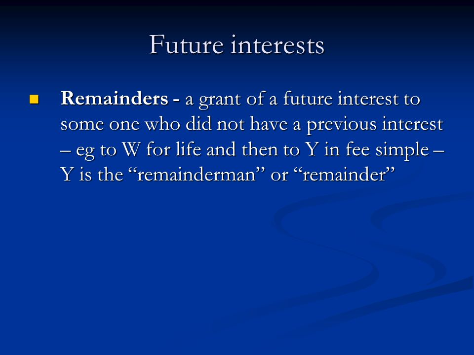 Future interests Remainders - a grant of a future interest to some one who did not have a previous interest – eg to W for life and then to Y in fee simple – Y is the remainderman or remainder Remainders - a grant of a future interest to some one who did not have a previous interest – eg to W for life and then to Y in fee simple – Y is the remainderman or remainder
