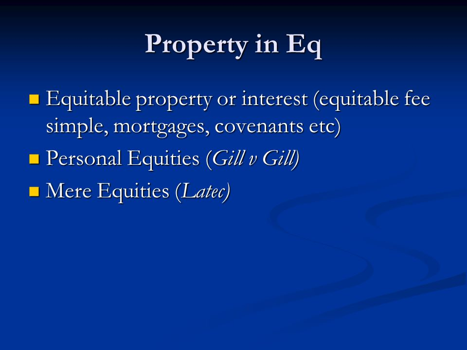 Property in Eq Equitable property or interest (equitable fee simple, mortgages, covenants etc) Equitable property or interest (equitable fee simple, mortgages, covenants etc) Personal Equities (Gill v Gill) Personal Equities (Gill v Gill) Mere Equities (Latec) Mere Equities (Latec)