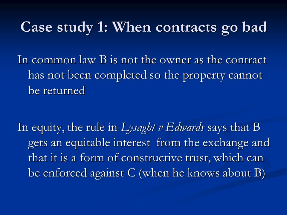 Case study 1: When contracts go bad In common law B is not the owner as the contract has not been completed so the property cannot be returned In equity, the rule in Lysaght v Edwards says that B gets an equitable interest from the exchange and that it is a form of constructive trust, which can be enforced against C (when he knows about B)