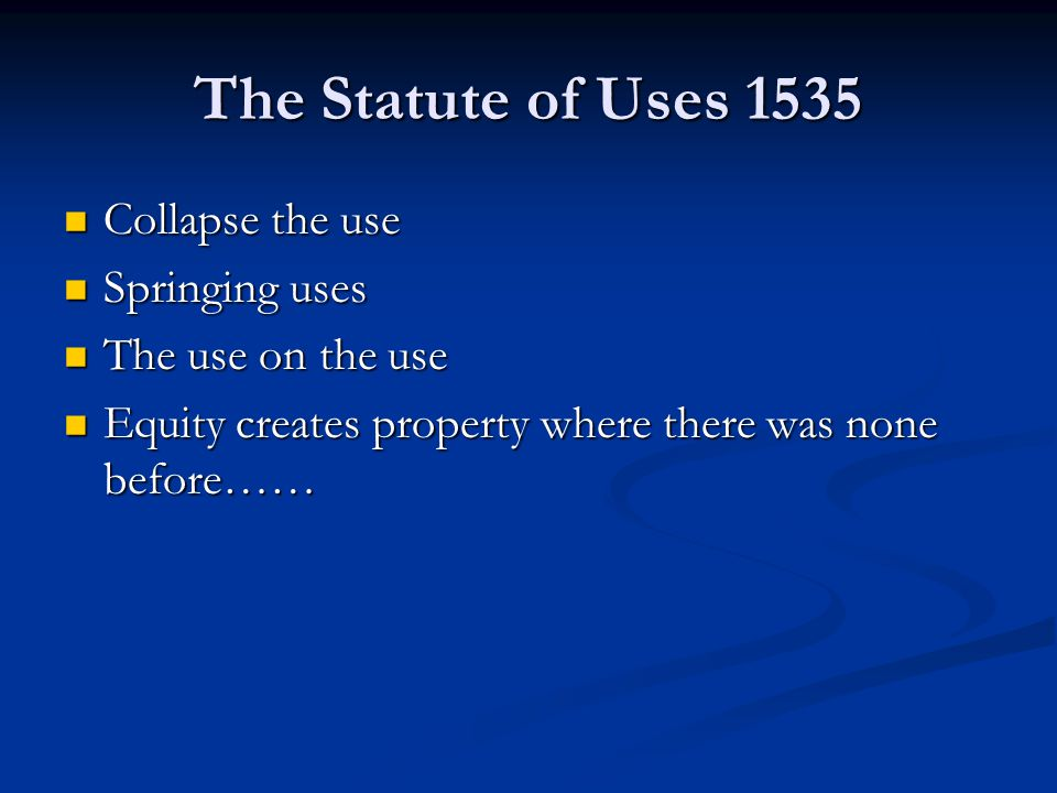 The Statute of Uses 1535 Collapse the use Collapse the use Springing uses Springing uses The use on the use The use on the use Equity creates property where there was none before…… Equity creates property where there was none before……