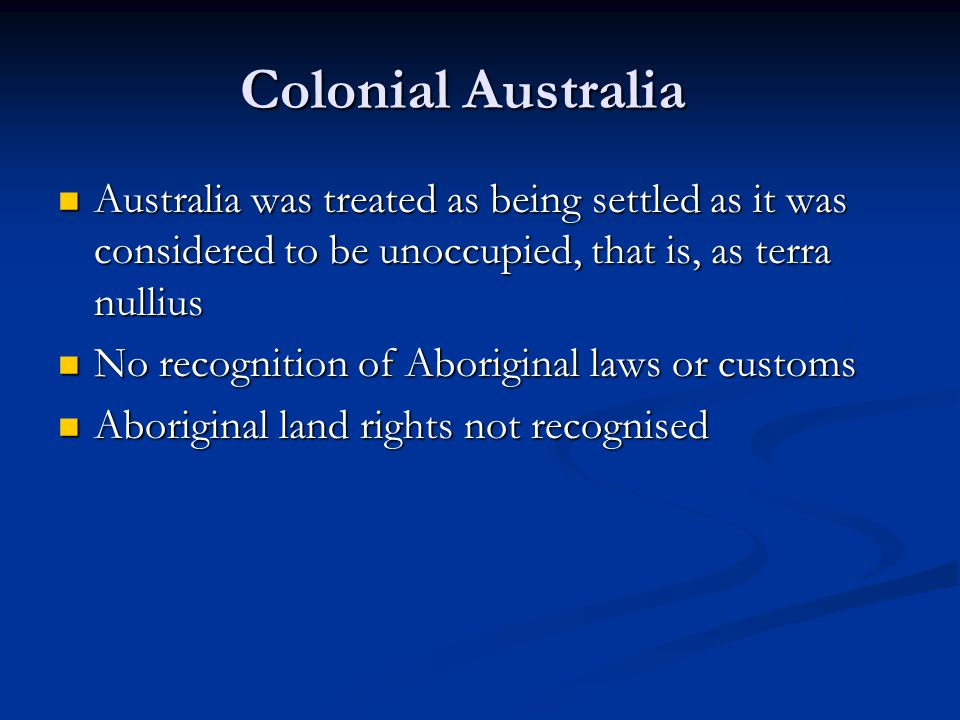 Colonial Australia Australia was treated as being settled as it was considered to be unoccupied, that is, as terra nullius Australia was treated as being settled as it was considered to be unoccupied, that is, as terra nullius No recognition of Aboriginal laws or customs No recognition of Aboriginal laws or customs Aboriginal land rights not recognised Aboriginal land rights not recognised