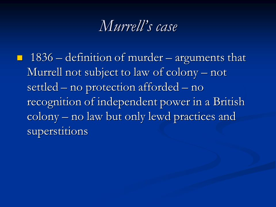 Murrell's case 1836 – definition of murder – arguments that Murrell not subject to law of colony – not settled – no protection afforded – no recognition of independent power in a British colony – no law but only lewd practices and superstitions 1836 – definition of murder – arguments that Murrell not subject to law of colony – not settled – no protection afforded – no recognition of independent power in a British colony – no law but only lewd practices and superstitions