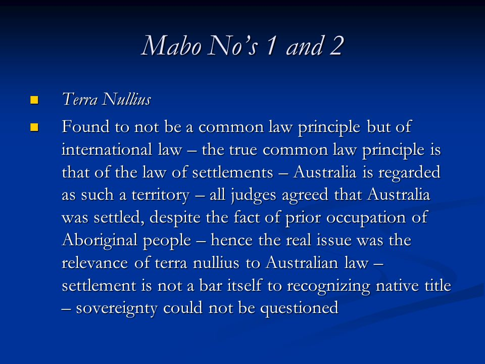 Mabo No's 1 and 2 Terra Nullius Terra Nullius Found to not be a common law principle but of international law – the true common law principle is that of the law of settlements – Australia is regarded as such a territory – all judges agreed that Australia was settled, despite the fact of prior occupation of Aboriginal people – hence the real issue was the relevance of terra nullius to Australian law – settlement is not a bar itself to recognizing native title – sovereignty could not be questioned Found to not be a common law principle but of international law – the true common law principle is that of the law of settlements – Australia is regarded as such a territory – all judges agreed that Australia was settled, despite the fact of prior occupation of Aboriginal people – hence the real issue was the relevance of terra nullius to Australian law – settlement is not a bar itself to recognizing native title – sovereignty could not be questioned