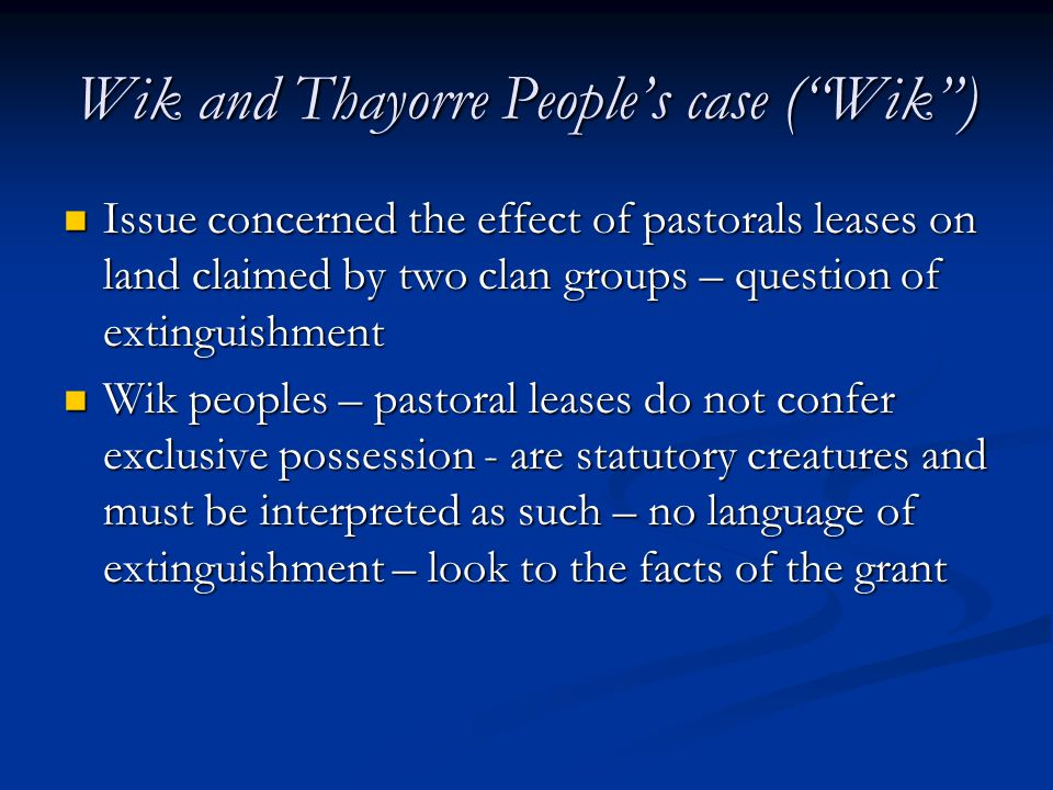 Wik and Thayorre People's case ( Wik ) Issue concerned the effect of pastorals leases on land claimed by two clan groups – question of extinguishment Issue concerned the effect of pastorals leases on land claimed by two clan groups – question of extinguishment Wik peoples – pastoral leases do not confer exclusive possession - are statutory creatures and must be interpreted as such – no language of extinguishment – look to the facts of the grant Wik peoples – pastoral leases do not confer exclusive possession - are statutory creatures and must be interpreted as such – no language of extinguishment – look to the facts of the grant